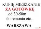 KUPIĘ ZA GOTÓWKĘ mieszkanie DO REMONTU ETC.Warszawa Warszawa